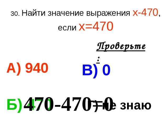 30. Найти значение выражения х-470, если х=470 А) 940 В) 0 Б) 470 Г) не знаю...