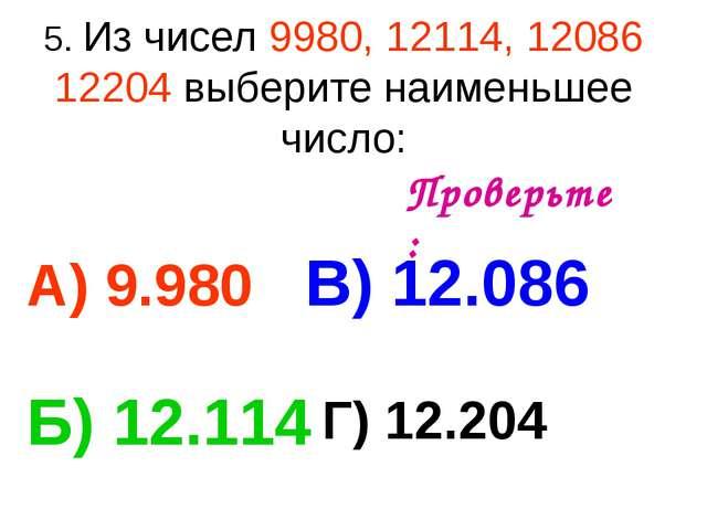 5. Из чисел 9980, 12114, 12086 12204 выберите наименьшее число: А) 9.980 В) 1...