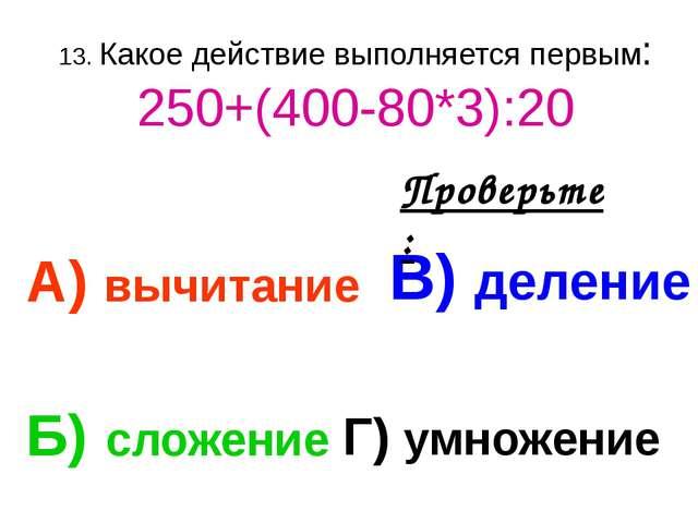 13. Какое действие выполняется первым: 250+(400-80*3):20 А) вычитание В) деле...