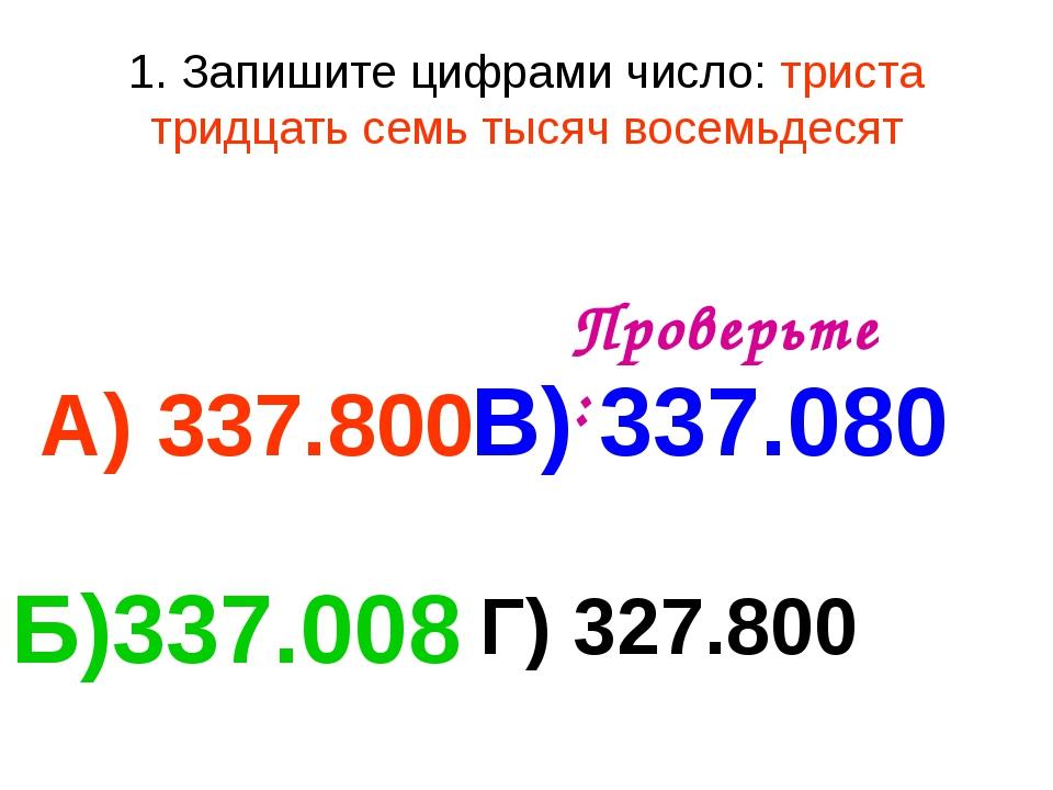 1. Запишите цифрами число: триста тридцать семь тысяч восемьдесят А) 337.800...