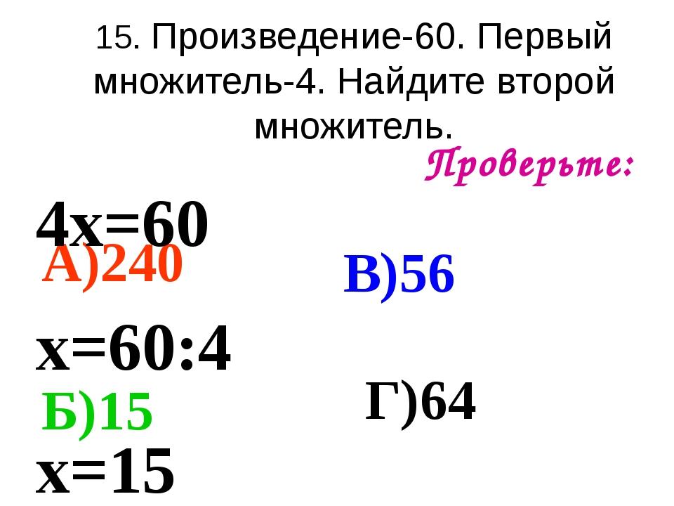 15. Произведение-60. Первый множитель-4. Найдите второй множитель. Проверьте:...