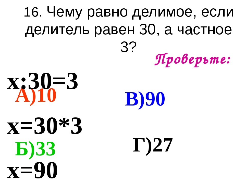 16. Чему равно делимое, если делитель равен 30, а частное 3? Проверьте: А)10...