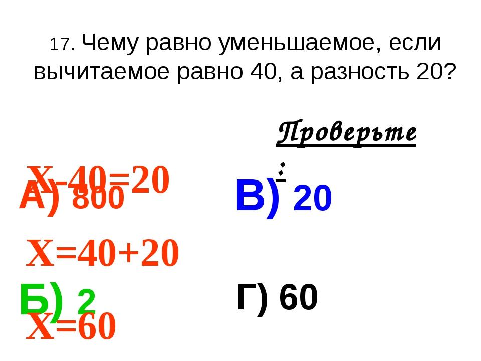 17. Чему равно уменьшаемое, если вычитаемое равно 40, а разность 20? А) 800 В...