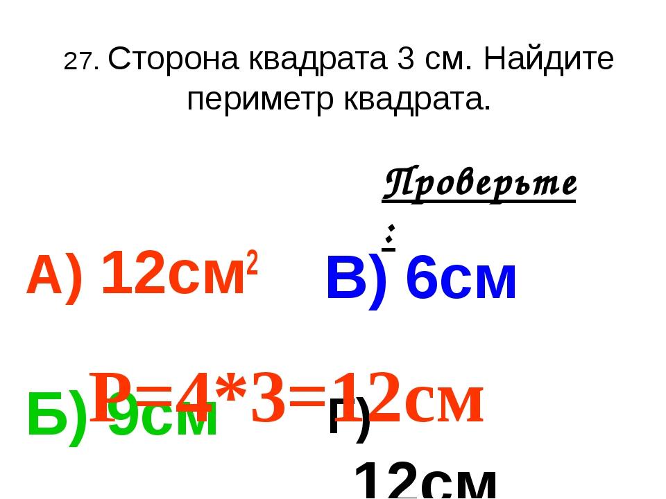 27. Сторона квадрата 3 см. Найдите периметр квадрата. А) 12см2 В) 6см Б) 9см...