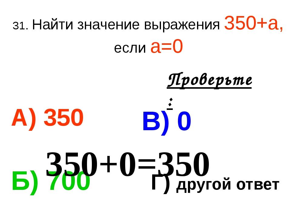 31. Найти значение выражения 350+а, если а=0 А) 350 В) 0 Б) 700 Г) другой отв...