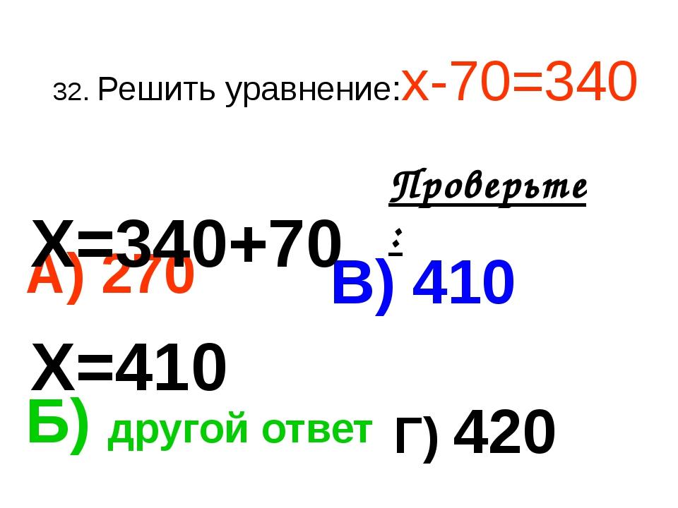 32. Решить уравнение:х-70=340 А) 270 В) 410 Б) другой ответ Г) 420 Проверьте:...