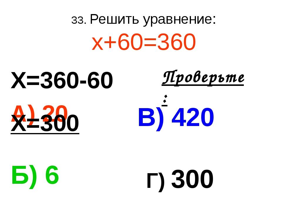 33. Решить уравнение: х+60=360 А) 20 В) 420 Б) 6 Г) 300 Проверьте: Х=360-60 Х...