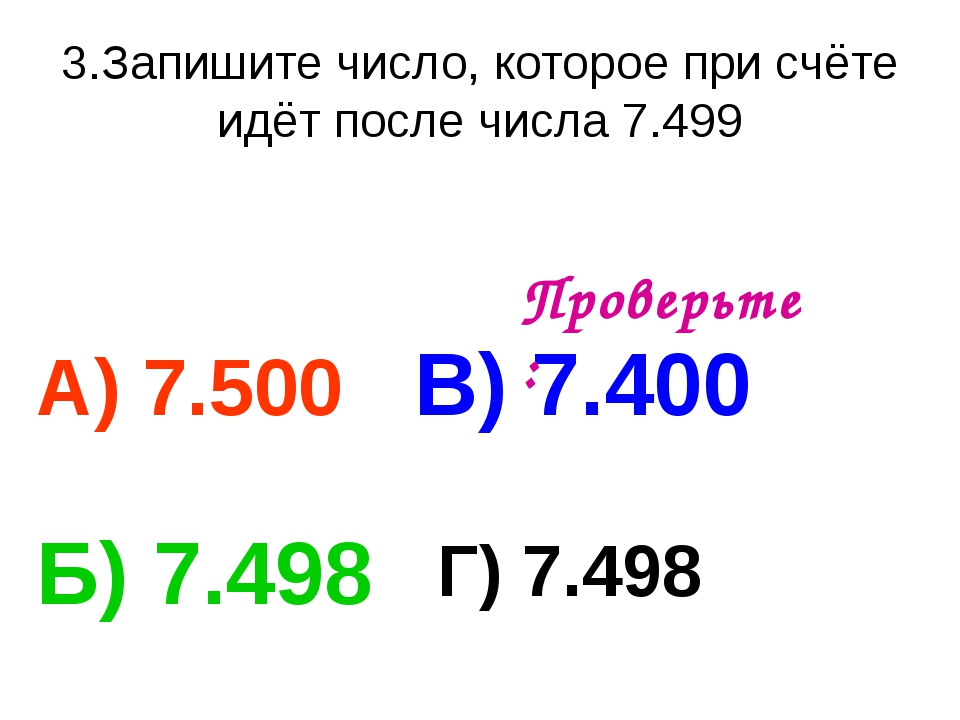 3.Запишите число, которое при счёте идёт после числа 7.499 А) 7.500 В) 7.400...