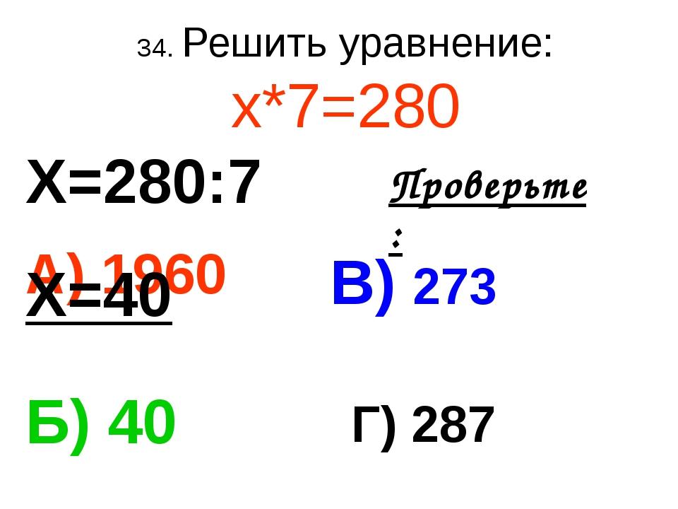34. Решить уравнение: х*7=280 А) 1960 В) 273 Б) 40 Г) 287 Проверьте: Х=280:7...