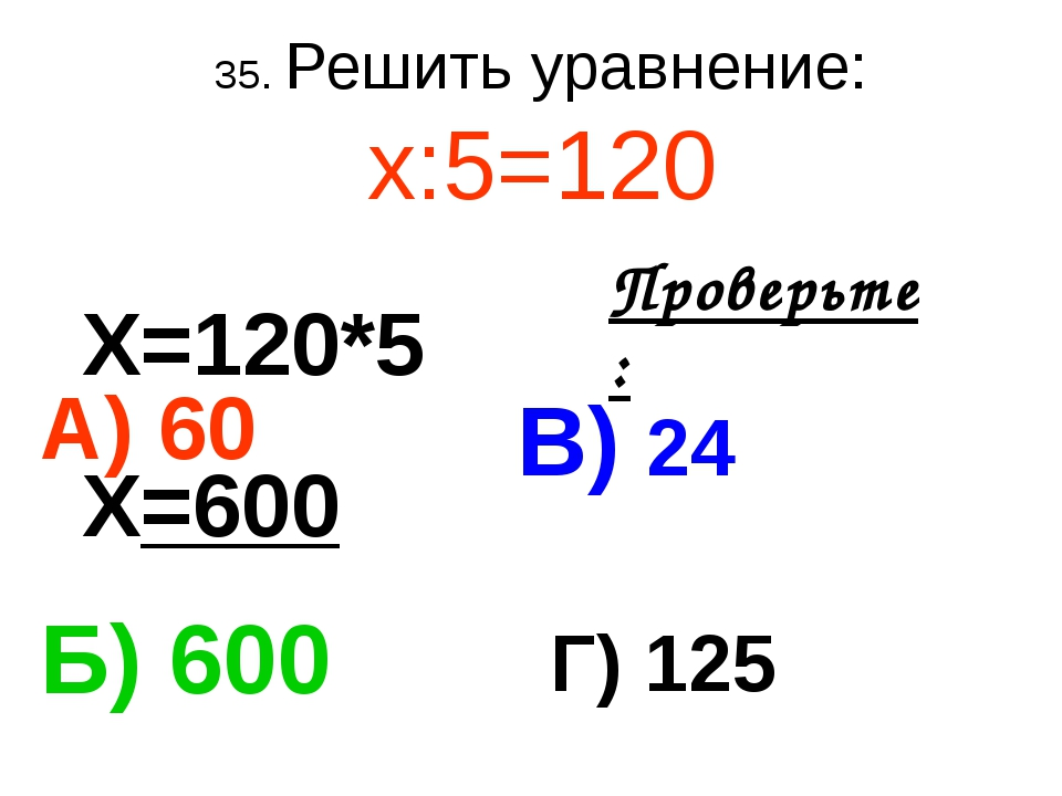 35. Решить уравнение: х:5=120 А) 60 В) 24 Б) 600 Г) 125 Проверьте: Х=120*5 Х=...