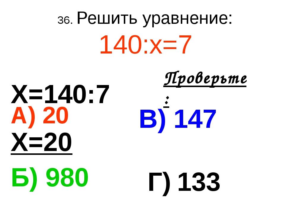 36. Решить уравнение: 140:х=7 А) 20 В) 147 Б) 980 Г) 133 Проверьте: Х=140:7 Х...