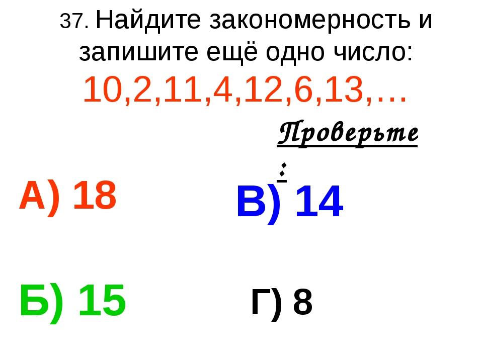 37. Найдите закономерность и запишите ещё одно число: 10,2,11,4,12,6,13,… А)...
