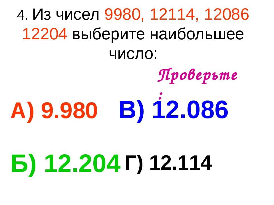 4. Из чисел 9980, 12114, 12086 12204 выберите наибольшее число: А) 9.980 В) 1...