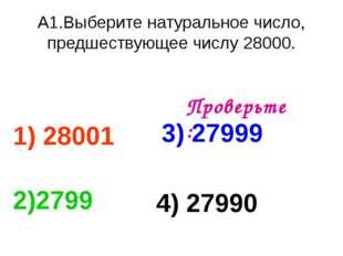 А1.Выберите натуральное число, предшествующее числу 28000. 1) 28001 3) 27999