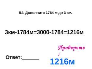 В2. Дополните 1784 м до 3 км. Ответ:______ Проверьте: 1216м 3км-1784м=3000-17