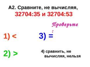 А2. Сравните, не вычисляя, 32704:35 и 32704:53 1) < 3) = 2) > 4) сравнить, не