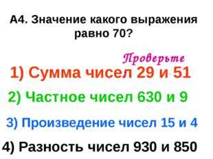 А4. Значение какого выражения равно 70? 1) Сумма чисел 29 и 51 3) Произведени