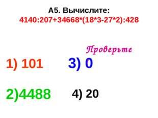 А5. Вычислите: 4140:207+34668*(18*3-27*2):428 1) 101 3) 0 2)4488 4) 20 Провер