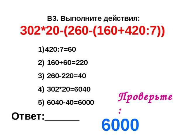 В3. Выполните действия: 302*20-(260-(160+420:7)) Ответ:______ Проверьте: 6000...