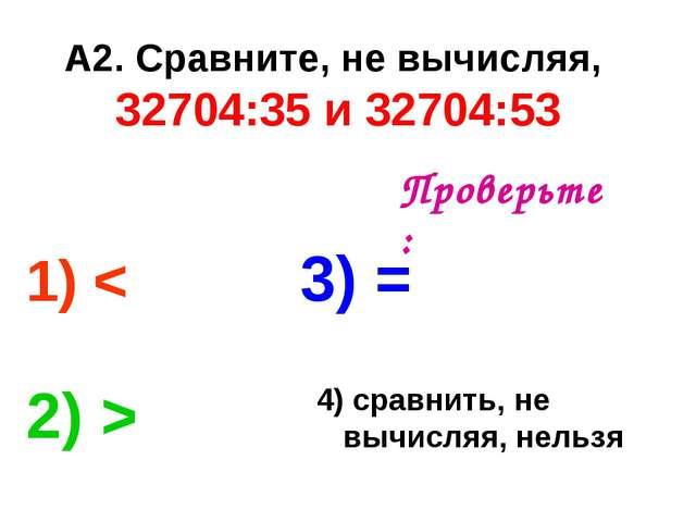 А2. Сравните, не вычисляя, 32704:35 и 32704:53 1) < 3) = 2) > 4) сравнить, не...