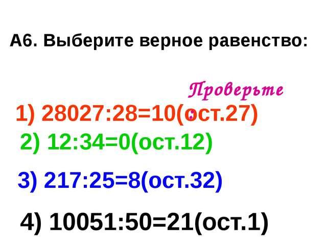 А6. Выберите верное равенство: 1) 28027:28=10(ост.27) 3) 217:25=8(ост.32) 2)...