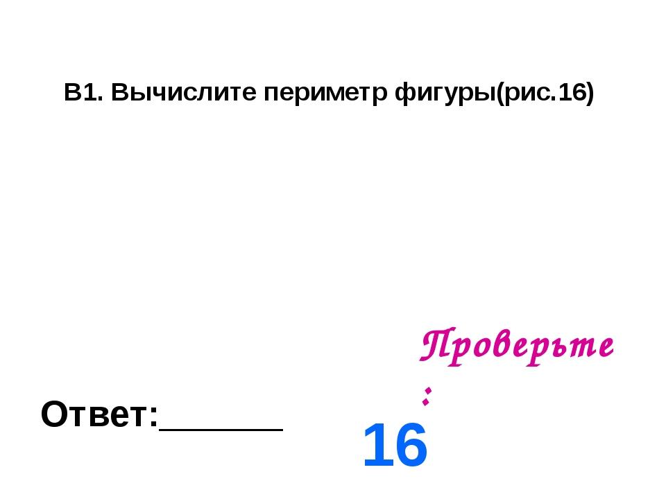 В1. Вычислите периметр фигуры(рис.16) Ответ:______ Проверьте: 16