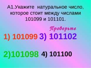 А1.Укажите натуральное число, которое стоит между числами 101099 и 101101. 1)