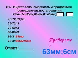 В1. Найдите закономерность и продолжите последовательность величин: 75мм;7см2