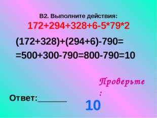 В2. Выполните действия: 172+294+328+6-5*79*2 Проверьте: Ответ:______ (172+328