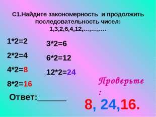 С1.Найдите закономерность и продолжить последовательность чисел: 1,3,2,6,4,12