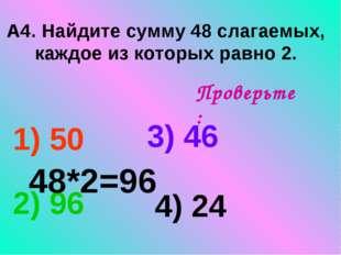 А4. Найдите сумму 48 слагаемых, каждое из которых равно 2. 1) 50 3) 46 2) 96