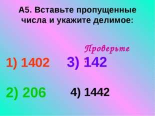 А5. Вставьте пропущенные числа и укажите делимое: 1) 1402 3) 142 2) 206 4) 14