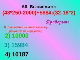 А6. Вычислите: (48*250-2000)+5984:(32-16*2) Выражение не имеет смысла ( резу