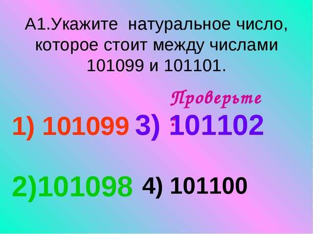 А1.Укажите натуральное число, которое стоит между числами 101099 и 101101. 1)...