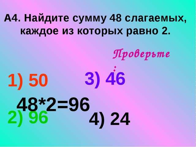 А4. Найдите сумму 48 слагаемых, каждое из которых равно 2. 1) 50 3) 46 2) 96...