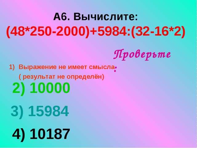 А6. Вычислите: (48*250-2000)+5984:(32-16*2) Выражение не имеет смысла ( резу...