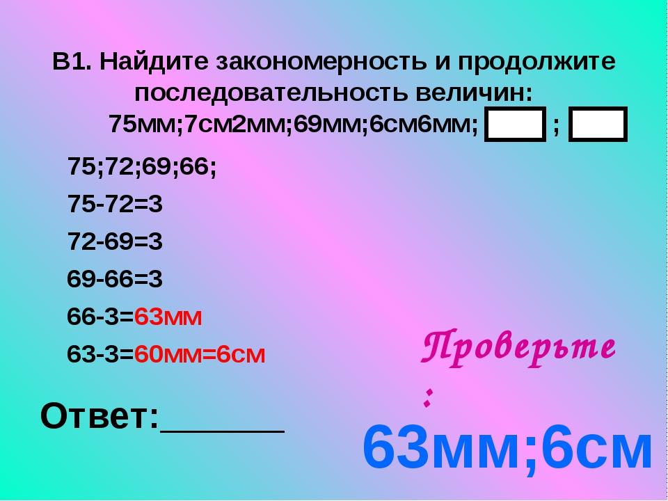 В1. Найдите закономерность и продолжите последовательность величин: 75мм;7см2...