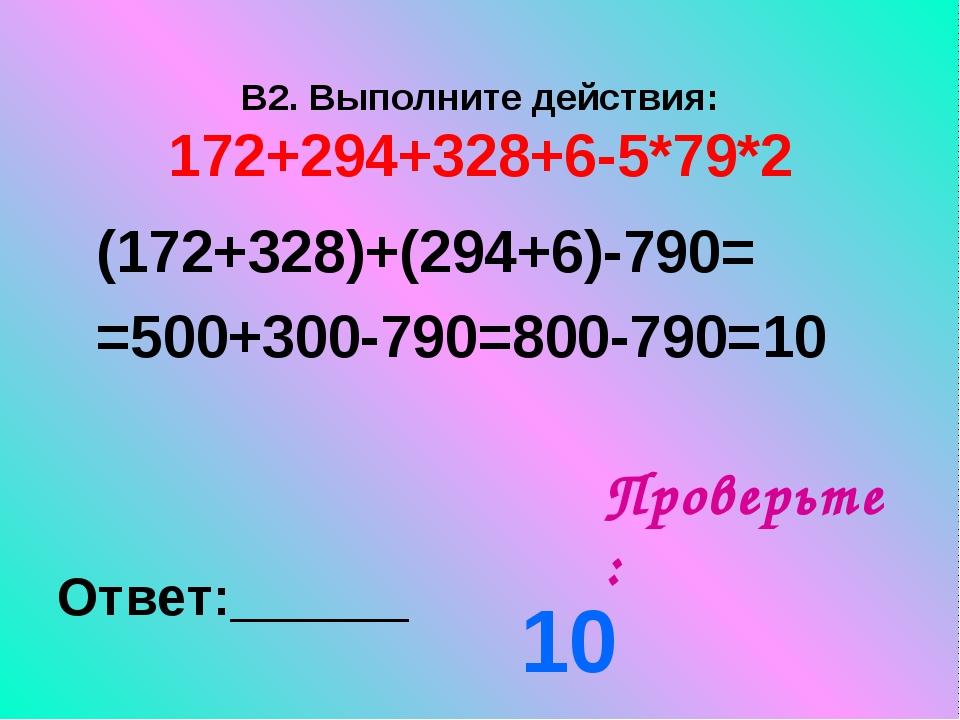 В2. Выполните действия: 172+294+328+6-5*79*2 Проверьте: Ответ:______ (172+328...