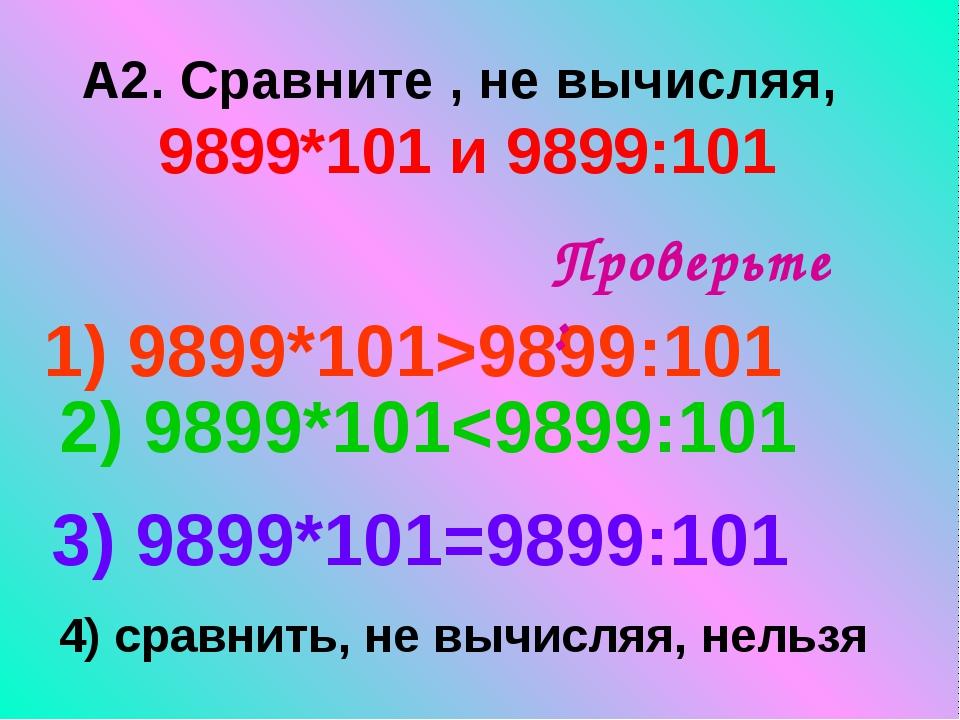 А2. Сравните , не вычисляя, 9899*101 и 9899:101 1) 9899*101>9899:101 3) 9899*...