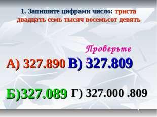 1. Запишите цифрами число: триста двадцать семь тысяч восемьсот девять А) 327