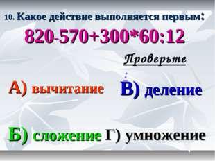 10. Какое действие выполняется первым: 820-570+300*60:12 А) вычитание В) деле