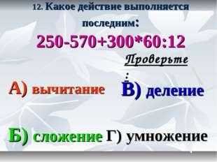 12. Какое действие выполняется последним: 250-570+300*60:12 А) вычитание В) д