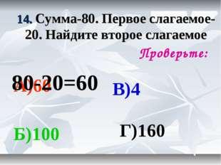 14. Сумма-80. Первое слагаемое-20. Найдите второе слагаемое Проверьте: А)60 Б