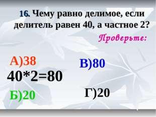 16. Чему равно делимое, если делитель равен 40, а частное 2? Проверьте: А)38