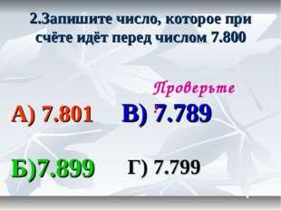 2.Запишите число, которое при счёте идёт перед числом 7.800 А) 7.801 В) 7.789