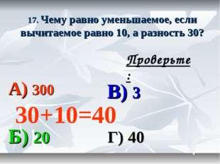 17. Чему равно уменьшаемое, если вычитаемое равно 10, а разность 30? А) 300 В