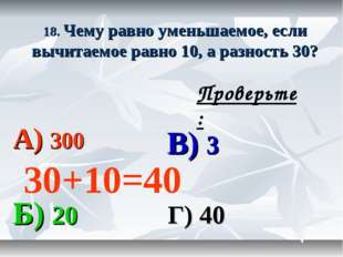 18. Чему равно уменьшаемое, если вычитаемое равно 10, а разность 30? А) 300 В