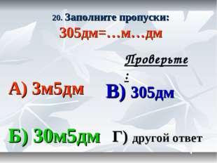 20. Заполните пропуски: 305дм=…м…дм А) 3м5дм В) 305дм Б) 30м5дм Г) другой отв
