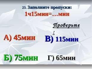 23. Заполните пропуски: 1ч15мин=…мин А) 45мин В) 115мин Б) 75мин Г) 65мин Про