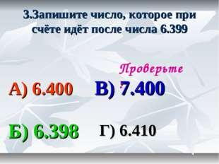 3.Запишите число, которое при счёте идёт после числа 6.399 А) 6.400 В) 7.400